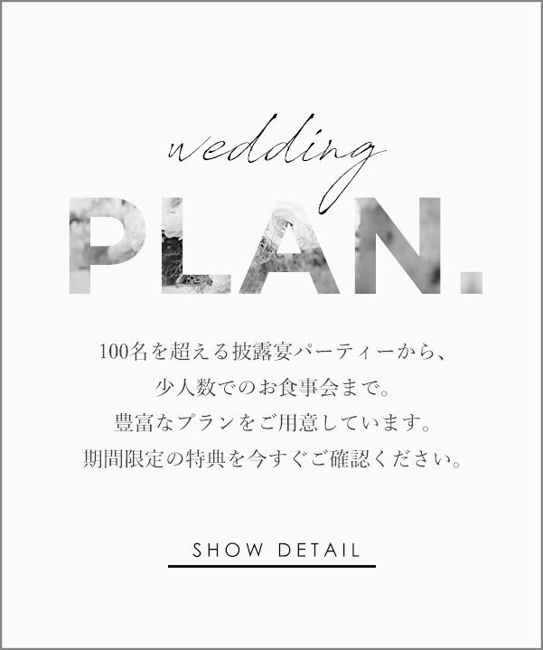 wedding PLAN 100名を超 える披露宴パーティーから、少人数でのお食事会まで。豊富なプランをご用意しています。期間限定の特典を今す ぐご確認ください。SHOW DETAIL